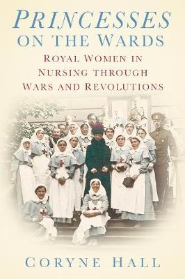 Princesses on the Wards: Royal Women in Nursing through Wars and Revolutions (Hardback)