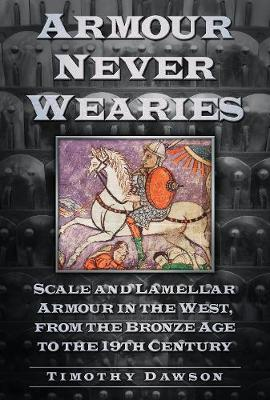 Armour Never Wearies: Scale and Lamellar Armour in the West, from the the Bronze Age to the 19th Century (Paperback)