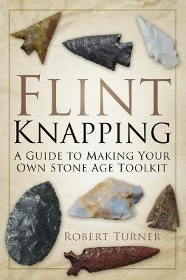 Flint Knapping: A Guide to Making Your Own Stone Age Toolkit (Paperback)