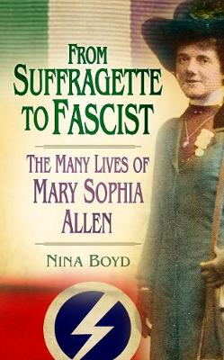 From Suffragette to Fascist: The Many Lives of Mary Sophia Allen (Hardback)