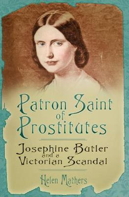 Patron Saint of Prostitutes: Josephine Butler and a Victorian Scandal (Hardback)