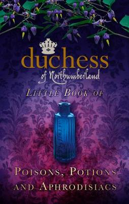 The Duchess of Northumberland's Little Book of Poisons, Potions and Aphrodisiacs (Hardback)