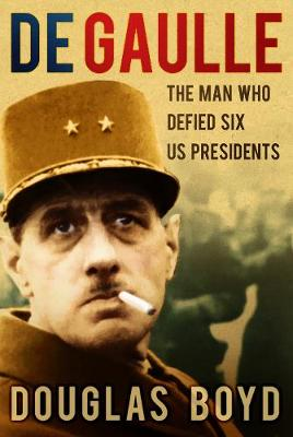 De Gaulle: The Man Who Defied Six US Presidents (Hardback)