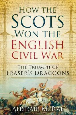 How the Scots Won the English Civil War: The Triumph of Fraser's Dragoons (Paperback)