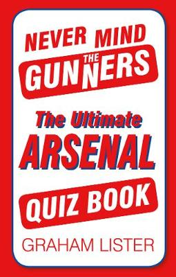 Never Mind the Gunners: The Ultimate Arsenal FC Quiz Book (Paperback)