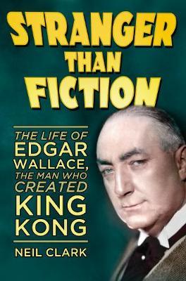 Stranger than Fiction: The Life of Edgar Wallace, the Man Who Created King Kong (Hardback)
