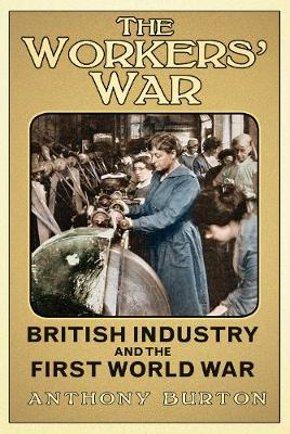 The Workers' War: British Industry and the First World War (Hardback)