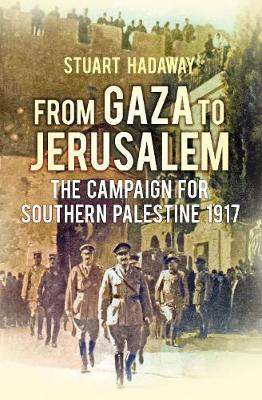 From Gaza to Jerusalem: The Campaign for Southern Palestine 1917 (Hardback)