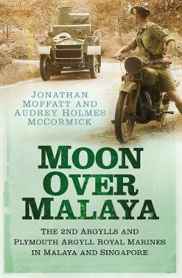 Moon Over Malaya: The 2nd Argylls and Plymouth Argyll Royal Marines in Malaya and Singapore (Paperback)