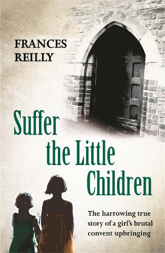 Suffer The Little Children: The True Story Of An Abused Convent Upbringing (Paperback)