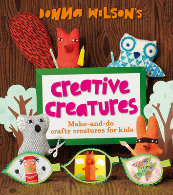 Donna Wilson's Creative Creatures: A Step-by-Step Guide to Making Your Own Creations (Hardback)