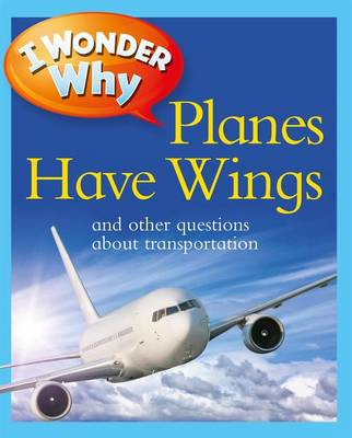 I Wonder Why Planes Have Wings: And Other Questions about Transportation - I Wonder Why (Paperback) (Paperback)