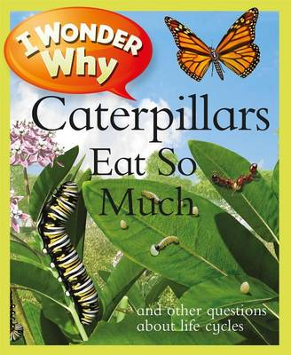 I Wonder Why Caterpillars Eat So Much: And Other Questions about Life Cycles - I Wonder Why (Paperback) (Paperback)