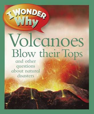 I Wonder Why Volcanoes Blow Their Tops: And Other Questions about Natural Disasters - I Wonder Why (Paperback) (Paperback)