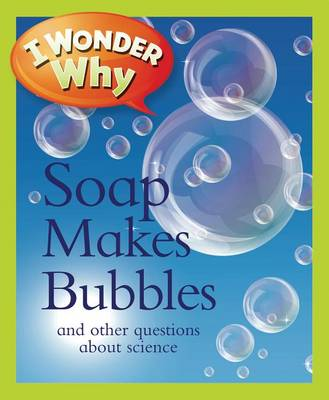 I Wonder Why Soap Makes Bubbles: And Other Questions about Science - I Wonder Why (Paperback) (Paperback)