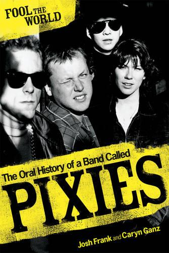 Fool The World: The Oral History of A Band Called Pixies (Paperback)