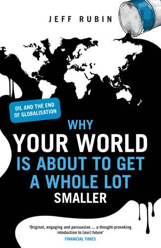 Why Your World is About to Get a Whole Lot Smaller: Oil and the End of Globalisation (Paperback)