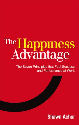 The Happiness Advantage: The Seven Principles of Positive Psychology that Fuel Success and Performance at Work (Paperback)
