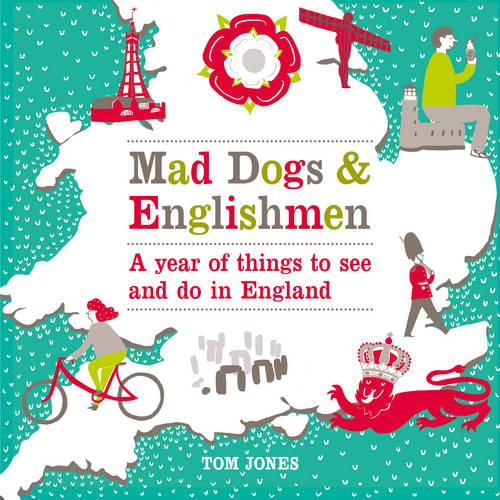 Mad Dogs and Englishmen: A Year of Things to See and Do in England (Hardback)