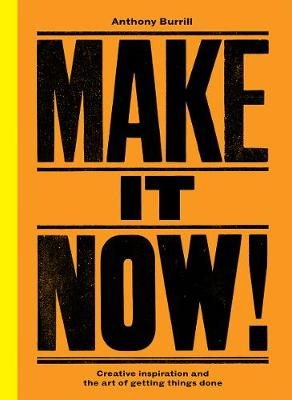 Make It Now!: Creative Inspiration and the Art of Getting Things Done (Hardback)