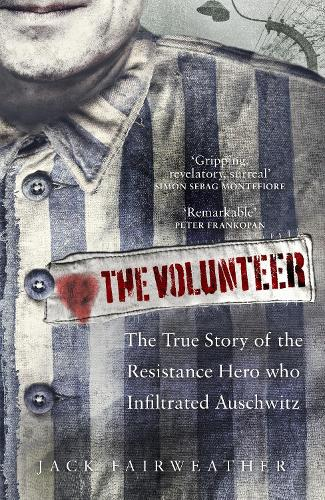 The Volunteer: One Man's Mission to Lead an Underground Army in Auschwitz and Expose the Greatest Nazi Crimes (Hardback)