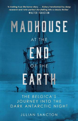 Madhouse at the End of the Earth: The Belgica's Journey into the Dark Antarctic Night (Hardback)