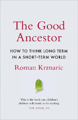 The Good Ancestor: How to Think Long Term in a Short Term World (Hardback)
