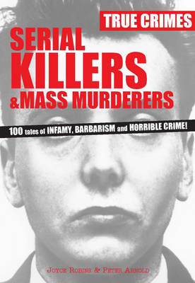 Serial Killers & Mass Murderers: 100 Tales of Infamy, Barbarism and Horrible Crime! - True Crimes (Paperback)
