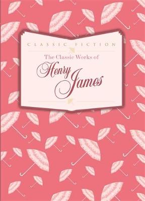 The Classic Works of Henry James - Classic Works (Hardback)