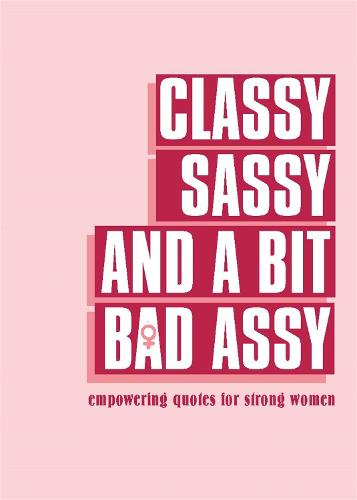 Classy, Sassy, and a Bit Bad Assy: Empowering Quotes for Strong Women (Hardback)