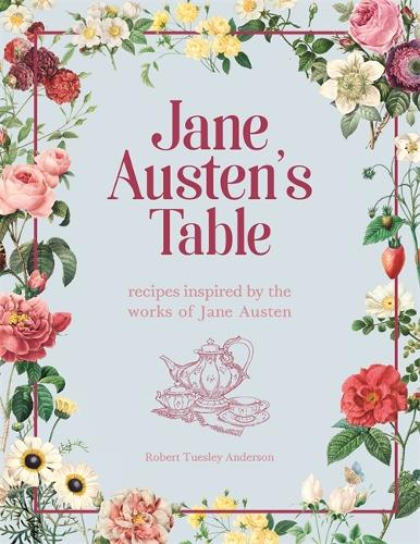 Jane Austen's Table: Recipes Inspired by the Works of Jane Austen: Picnics, Feasts and Afternoon Teas (Hardback)