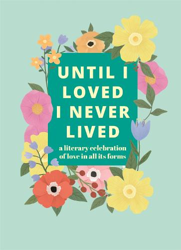 Until I Loved I Never Lived: A Literary Celebration of Love in All its Forms (Hardback)