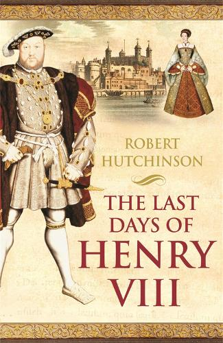 The Last Days of Henry VIII: Conspiracy, Treason and Heresy at the Court of the Dying Tyrant (Paperback)