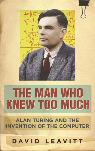 The Man Who Knew Too Much: Alan Turing and the invention of computers (Paperback)