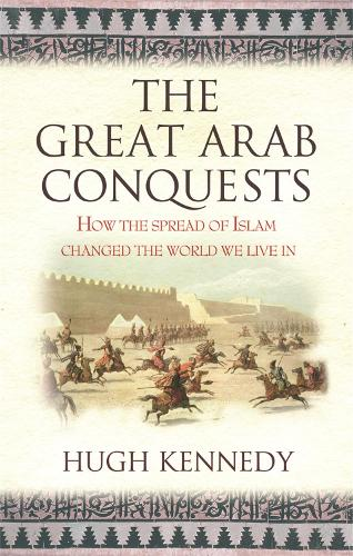 The Great Arab Conquests: How the Spread of Islam Changed the World We Live In (Paperback)