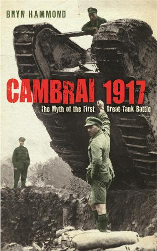 Cambrai 1917: The Myth Of The First Great Tank Battle (Paperback)