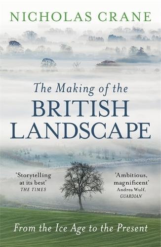 The Making Of The British Landscape: From the Ice Age to the Present (Paperback)