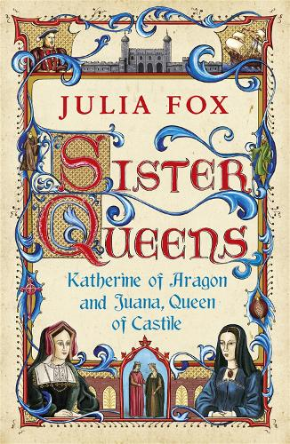 Sister Queens: Katherine of Aragon and Juana Queen of Castile (Paperback)