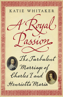 A Royal Passion: The Turbulent Marriage of Charles I and Henrietta Maria (Paperback)