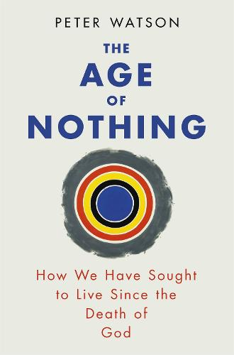 The Age of Nothing: How We Have Sought To Live Since The Death of God (Paperback)