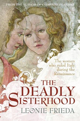 The Deadly Sisterhood: A story of Women, Power and Intrigue in the Italian Renaissance (Paperback)