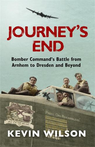 Journey's End: Bomber Command's Battle from Arnhem to Dresden and Beyond (Paperback)