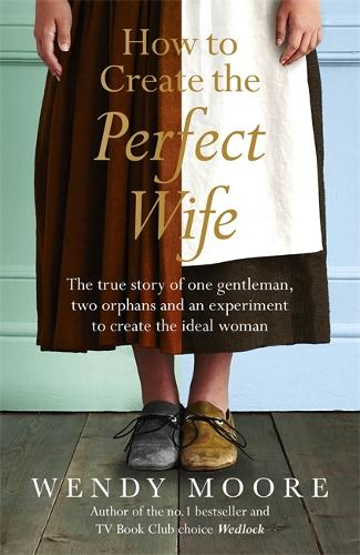 How to Create the Perfect Wife: The True Story of One Gentleman, Two Orphans and an Experiment to Create the Ideal Woman (Paperback)