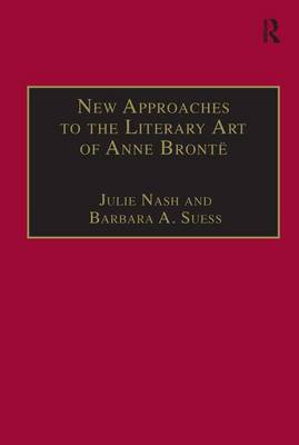 New Approaches to the Literary Art of Anne Bronte - The Nineteenth Century Series (Hardback)