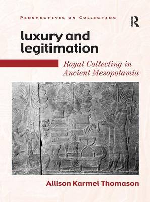 Luxury and Legitimation: Royal Collecting in Ancient Mesopotamia - Perspectives on Collecting (Hardback)