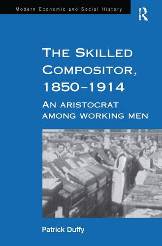 The Skilled Compositor, 1850-1914: An Aristocrat Among Working Men - Modern Economic and Social History (Hardback)