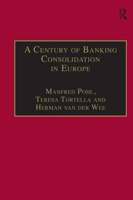A Century of Banking Consolidation in Europe: The History and Archives of Mergers and Acquisitions - Studies in Banking and Financial History (Hardback)