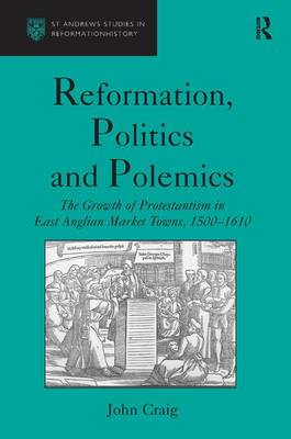 Reformation, Politics and Polemics: The Growth of Protestantism in East Anglian Market Towns, 1500-1610 - St Andrews Studies in Reformation History (Hardback)