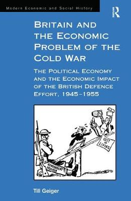 Britain and the Economic Problem of the Cold War: The Political Economy and the Economic Impact of the British Defence Effort, 1945-1955 - Modern Economic and Social History (Hardback)