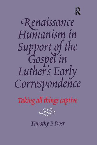 Renaissance Humanism in Support of the Gospel in Luther's Early Correspondence: Taking All Things Captive (Hardback)